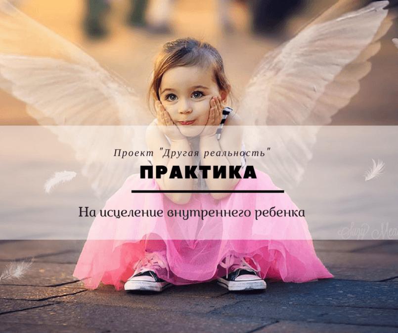 Практика на исцеление Внутреннего ребенка Сделайте своего Внутреннего ребенка счастливым